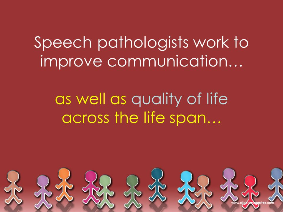 Speech pathologists work to improve communication… as well as quality of life across the life span…