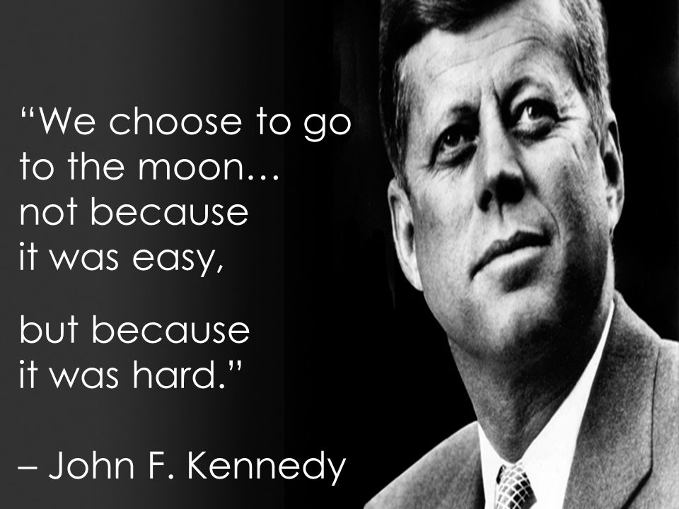 We choose to go to the moon… not because it was easy, but because it was hard. – John F. Kennedy