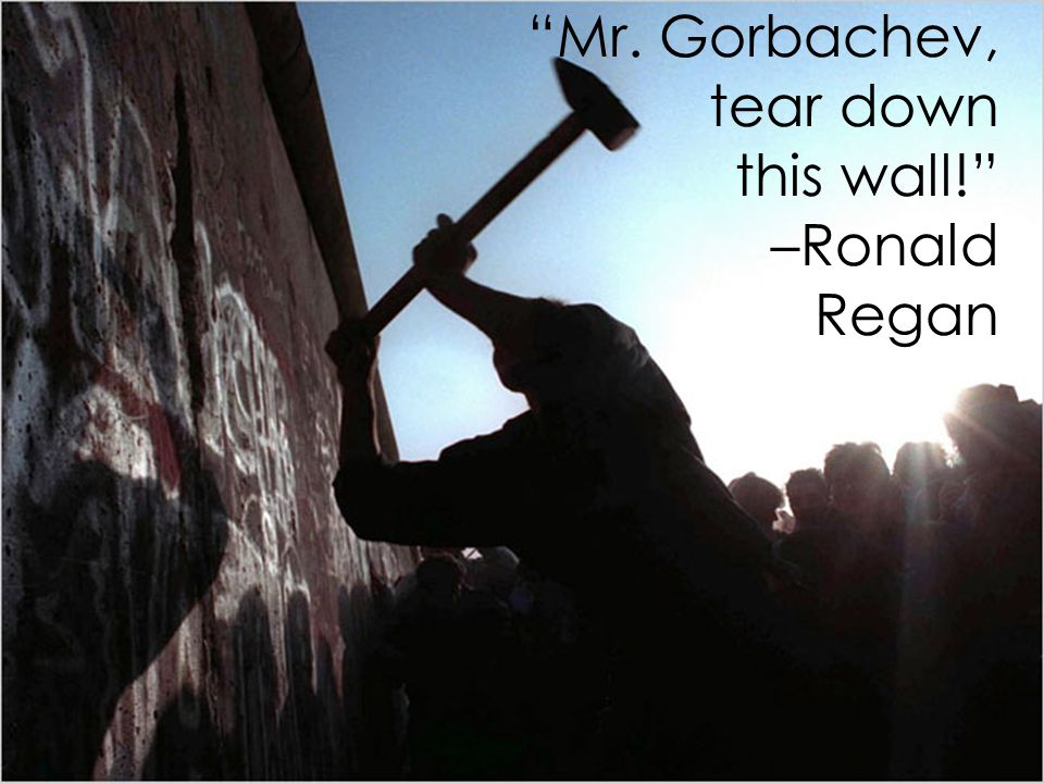 Mr. Gorbachev, tear down this wall! –Ronald Regan