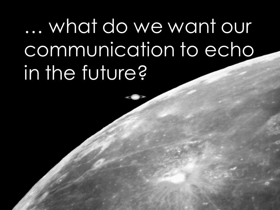 … what do we want our communication to echo in the future