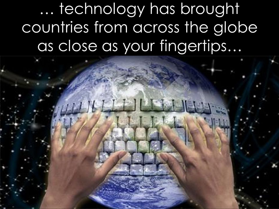 … technology has brought countries from across the globe as close as your fingertips…