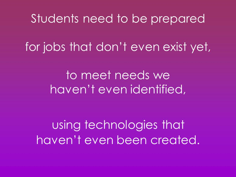 Students need to be prepared for jobs that don't even exist yet, to meet needs we haven't even identified, using technologies that haven't even been created.