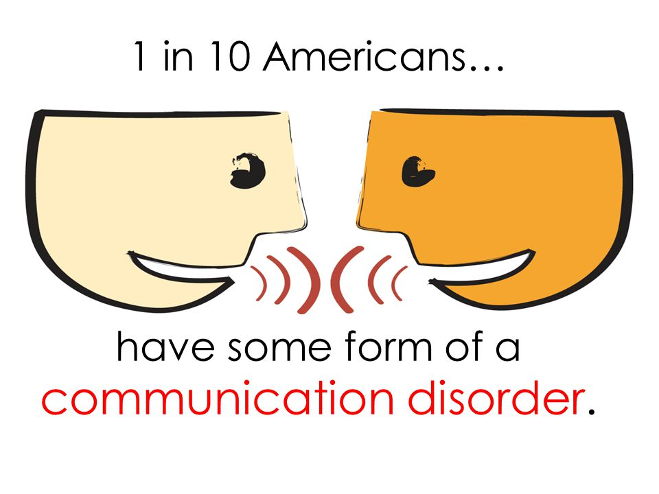 1 in 10 Americans… have some form of a communication disorder.