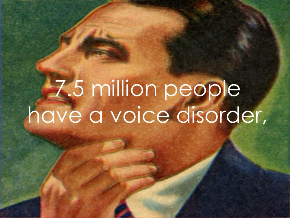 7.5 million people have a voice disorder,