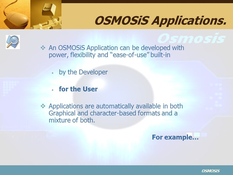 OSMOSiS Applications. An OSMOSiS Application can be developed with power, flexibility and ease-of-use built-in.