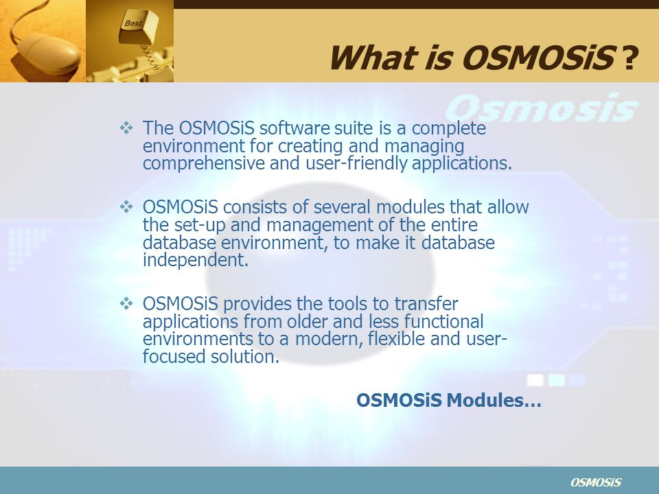 What is OSMOSiS The OSMOSiS software suite is a complete environment for creating and managing comprehensive and user-friendly applications.
