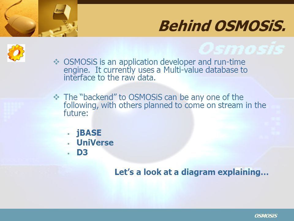 Behind OSMOSiS. OSMOSiS is an application developer and run-time engine. It currently uses a Multi-value database to interface to the raw data.