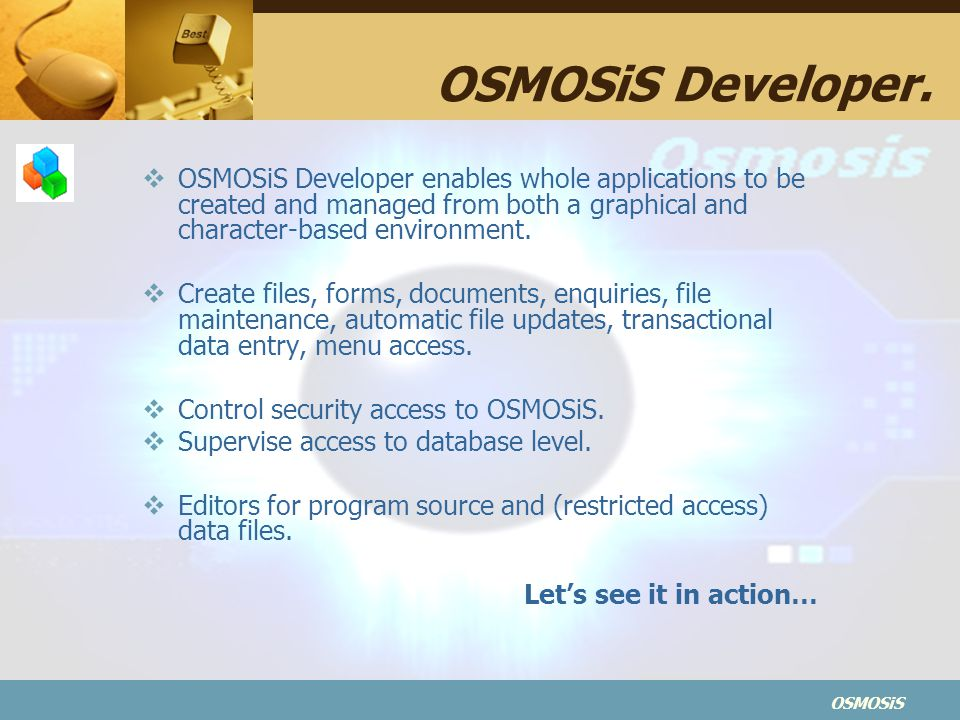 OSMOSiS Developer. OSMOSiS Developer enables whole applications to be created and managed from both a graphical and character-based environment.