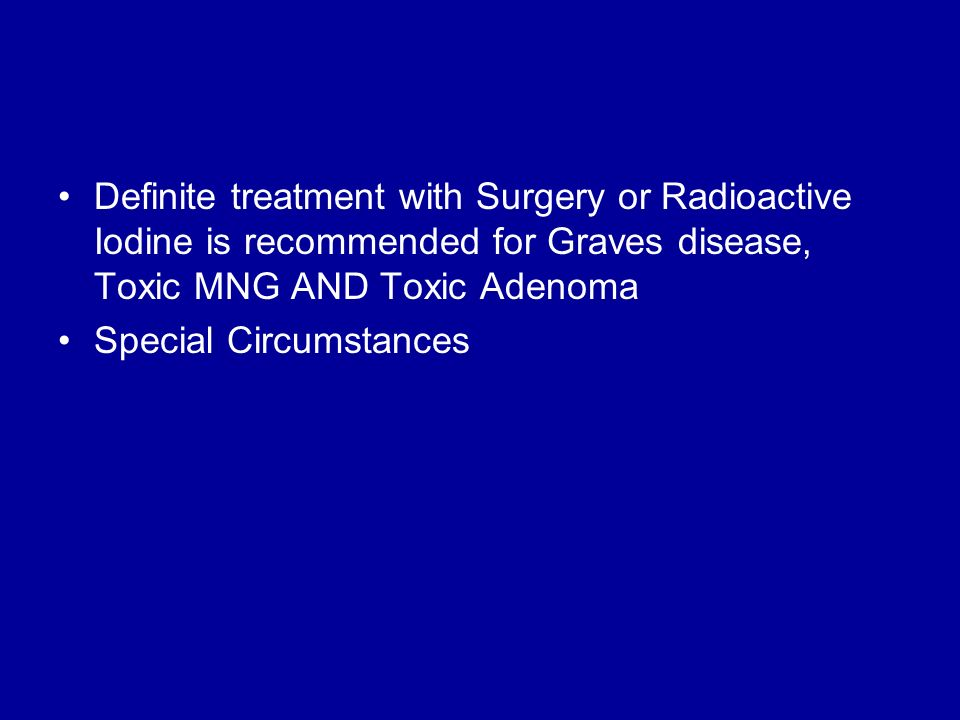 Definite treatment with Surgery or Radioactive Iodine is recommended for Graves disease, Toxic MNG AND Toxic Adenoma