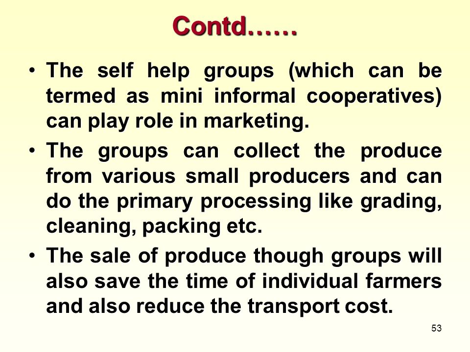 Contd…… The self help groups (which can be termed as mini informal cooperatives) can play role in marketing.