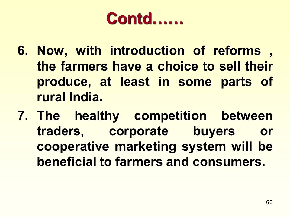 Contd…… Now, with introduction of reforms , the farmers have a choice to sell their produce, at least in some parts of rural India.