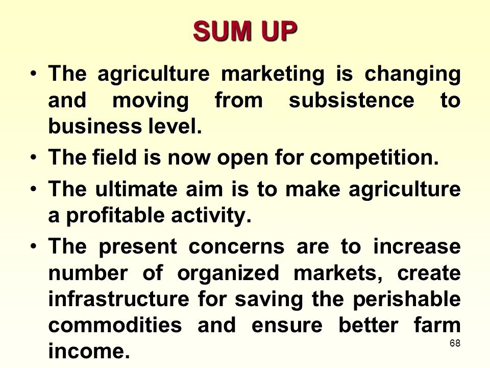 SUM UPThe agriculture marketing is changing and moving from subsistence to business level. The field is now open for competition.
