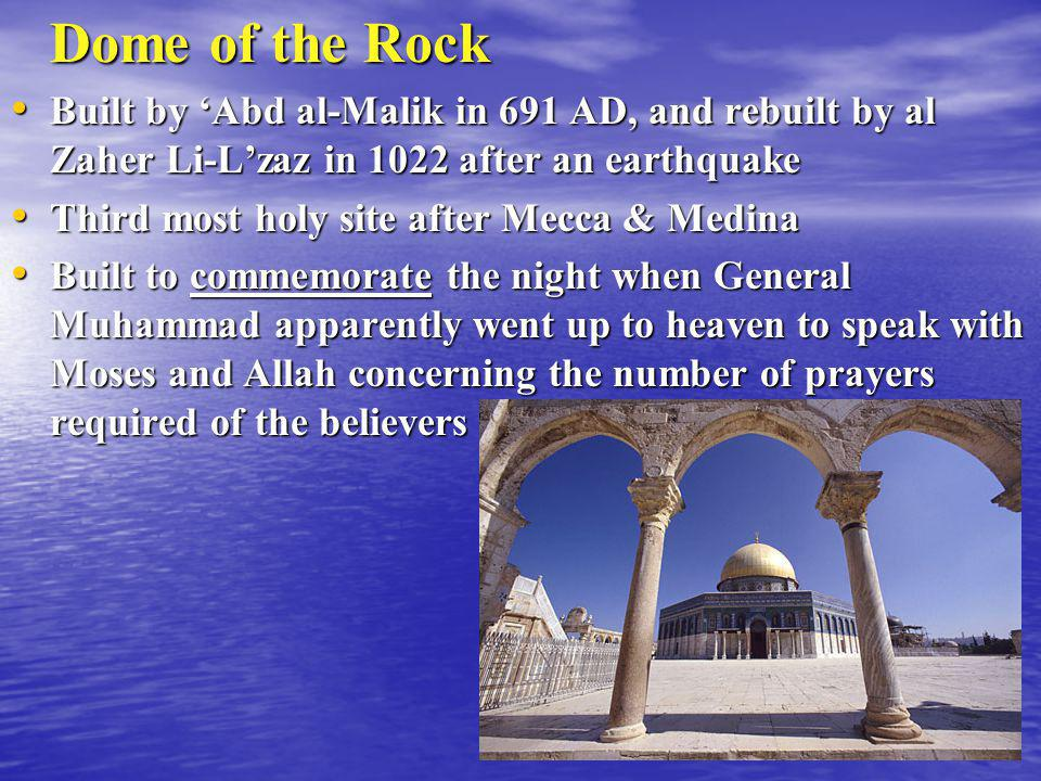Dome of the Rock Built by 'Abd al-Malik in 691 AD, and rebuilt by al Zaher Li-L'zaz in 1022 after an earthquake.