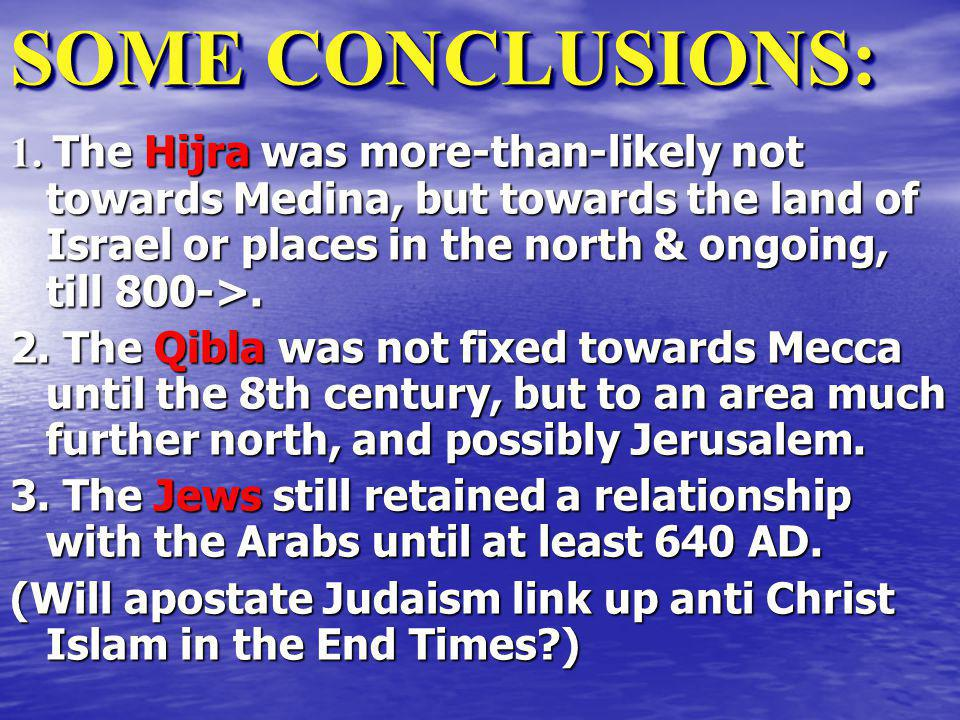 SOME CONCLUSIONS: 1. The Hijra was more-than-likely not towards Medina, but towards the land of Israel or places in the north & ongoing, till 800->.