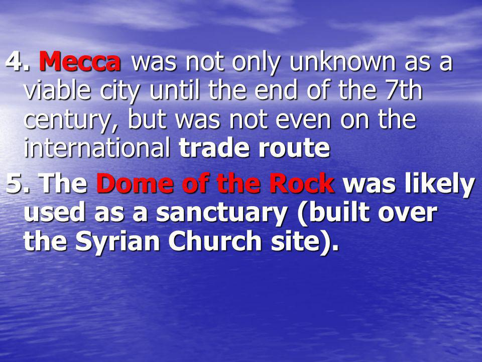 4. Mecca was not only unknown as a viable city until the end of the 7th century, but was not even on the international trade route