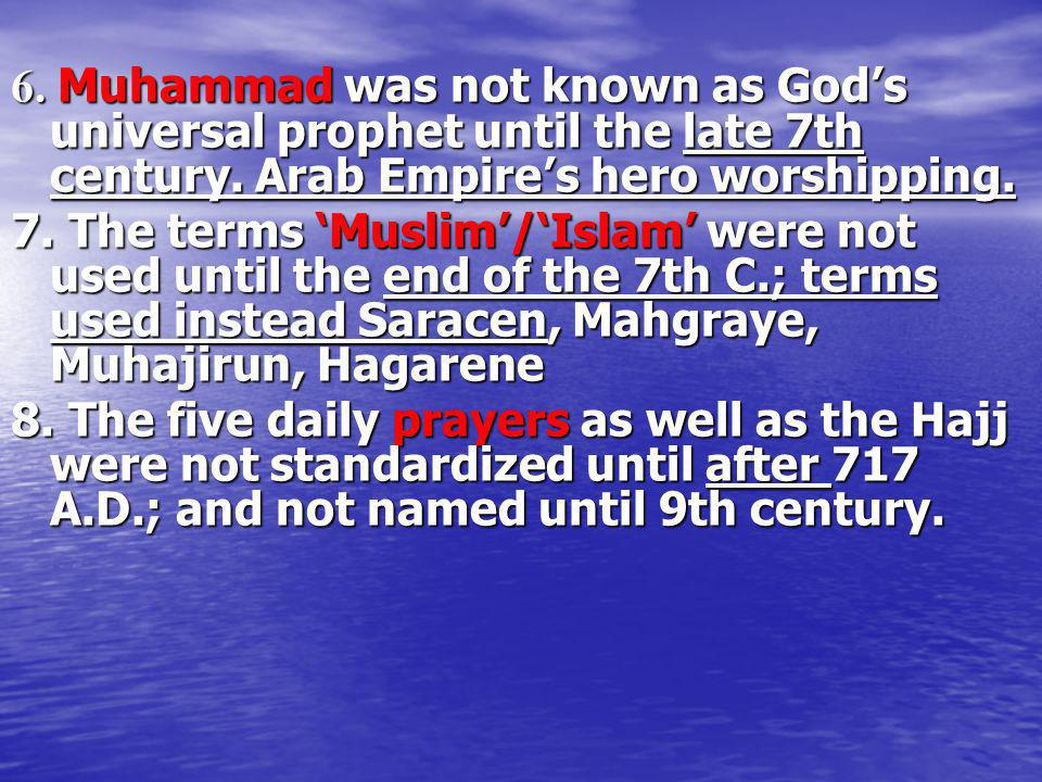 6. Muhammad was not known as God's universal prophet until the late 7th century. Arab Empire's hero worshipping.