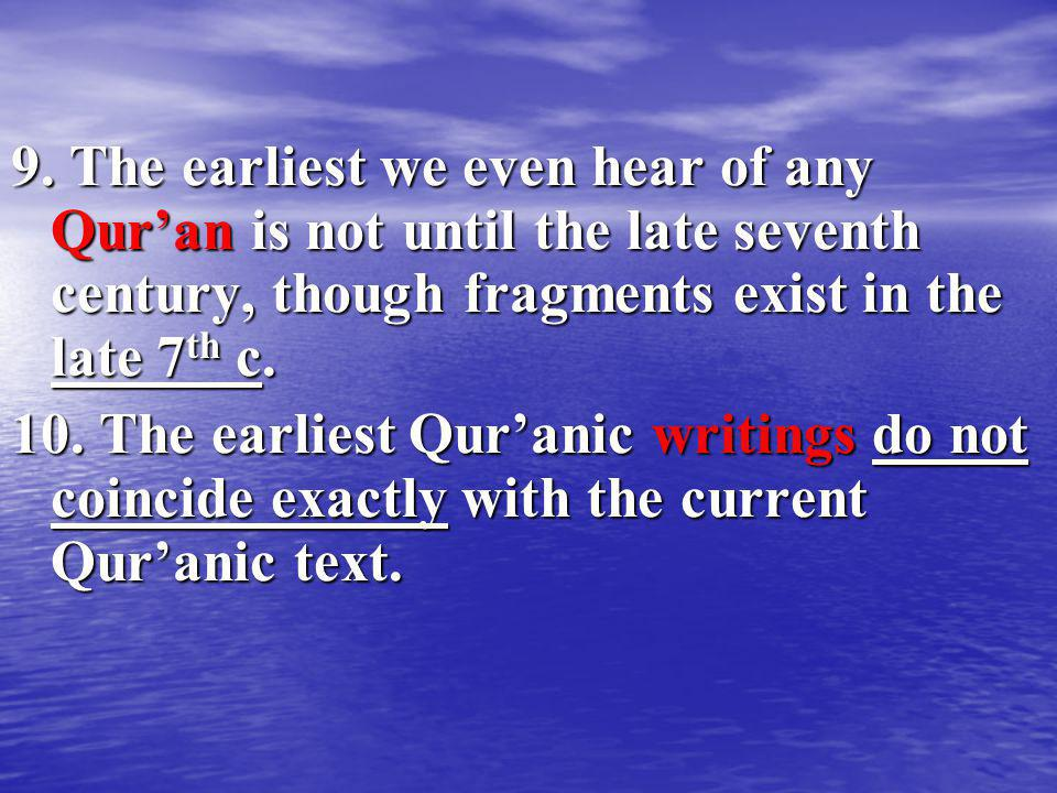 9. The earliest we even hear of any Qur'an is not until the late seventh century, though fragments exist in the late 7th c.
