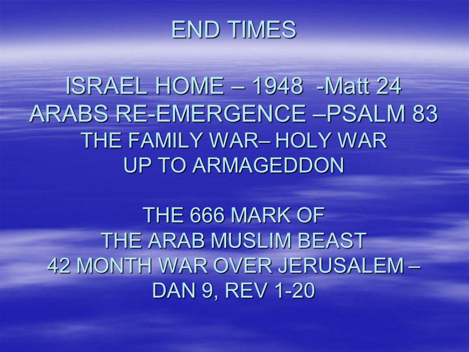 END TIMES ISRAEL HOME – 1948 -Matt 24 ARABS RE-EMERGENCE –PSALM 83 THE FAMILY WAR– HOLY WAR UP TO ARMAGEDDON THE 666 MARK OF THE ARAB MUSLIM BEAST 42 MONTH WAR OVER JERUSALEM – DAN 9, REV 1-20
