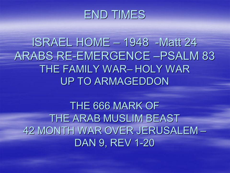 END TIMES ISRAEL HOME – 1948 -Matt 24 ARABS RE-EMERGENCE –PSALM 83 THE FAMILY WAR– HOLY WAR UP TO ARMAGEDDON THE 666 MARK OF THE ARAB MUSLIM BEAST 42 MONTH WAR OVER JERUSALEM – DAN 9, REV 1-20