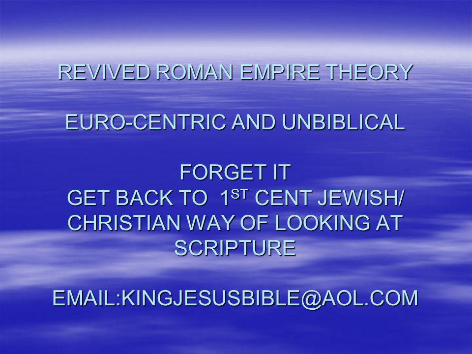 REVIVED ROMAN EMPIRE THEORY EURO-CENTRIC AND UNBIBLICAL FORGET IT GET BACK TO 1ST CENT JEWISH/ CHRISTIAN WAY OF LOOKING AT SCRIPTURE EMAIL:KINGJESUSBIBLE@AOL.COM
