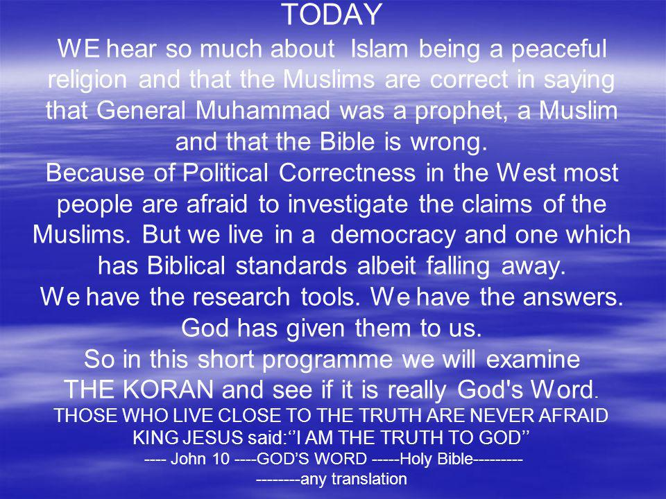 TODAY WE hear so much about Islam being a peaceful religion and that the Muslims are correct in saying that General Muhammad was a prophet, a Muslim and that the Bible is wrong.