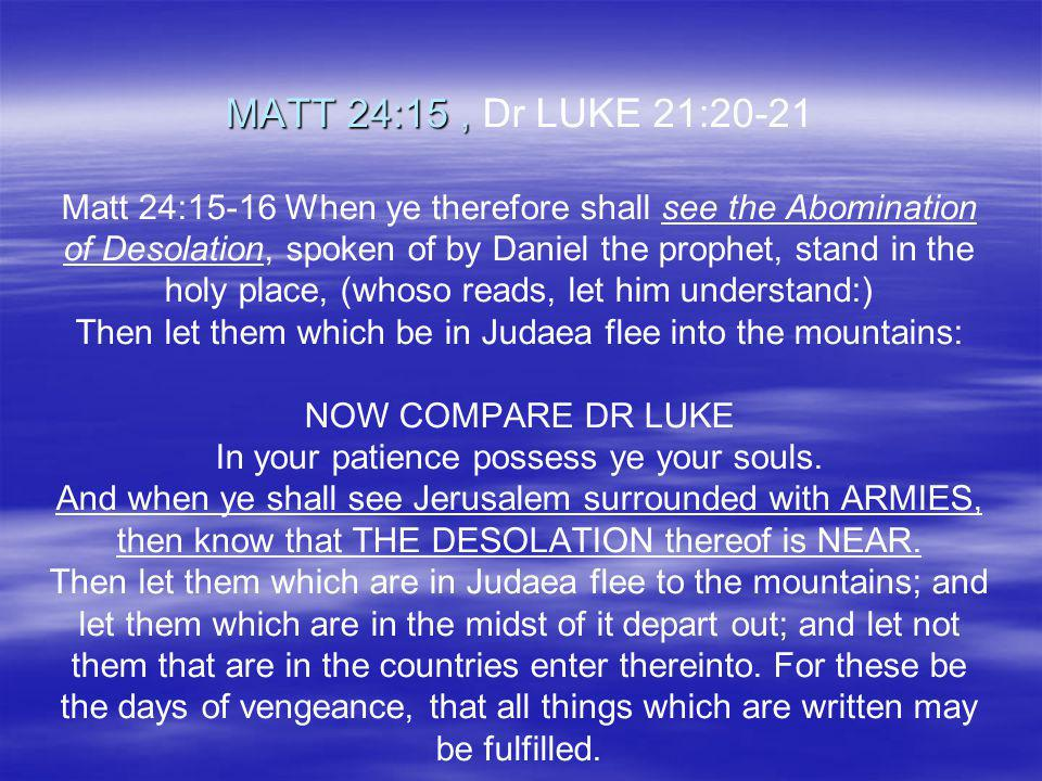 MATT 24:15 , Dr LUKE 21:20-21 Matt 24:15-16 When ye therefore shall see the Abomination of Desolation, spoken of by Daniel the prophet, stand in the holy place, (whoso reads, let him understand:) Then let them which be in Judaea flee into the mountains: NOW COMPARE DR LUKE In your patience possess ye your souls.