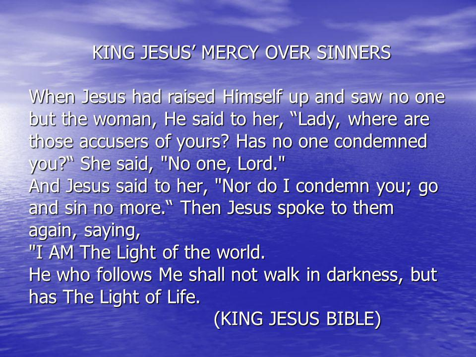 KING JESUS' MERCY OVER SINNERS When Jesus had raised Himself up and saw no one but the woman, He said to her, Lady, where are those accusers of yours.