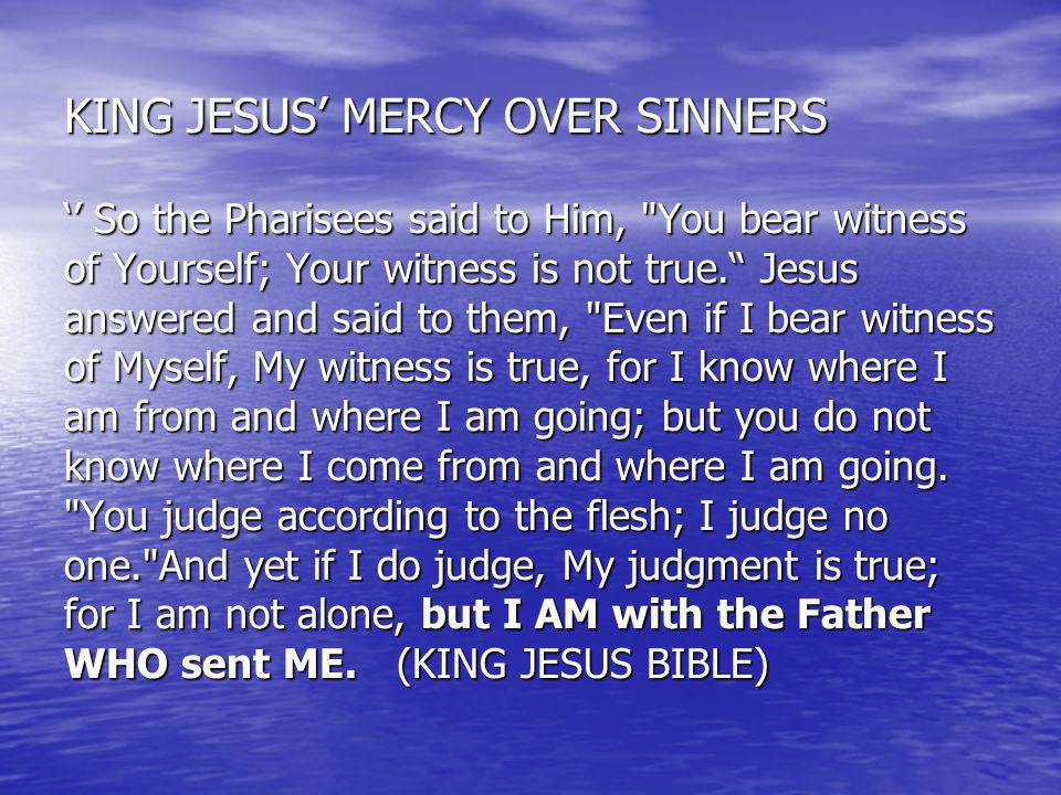 KING JESUS' MERCY OVER SINNERS '' So the Pharisees said to Him, You bear witness of Yourself; Your witness is not true. Jesus answered and said to them, Even if I bear witness of Myself, My witness is true, for I know where I am from and where I am going; but you do not know where I come from and where I am going.