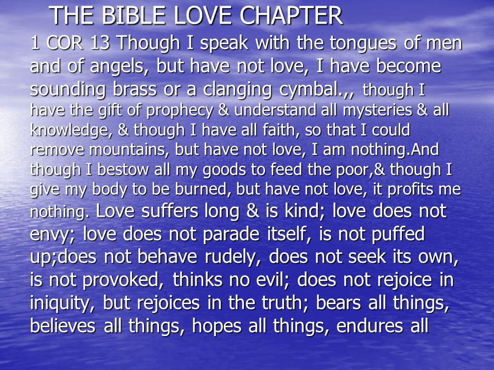 THE BIBLE LOVE CHAPTER 1 COR 13 Though I speak with the tongues of men and of angels, but have not love, I have become sounding brass or a clanging cymbal.,, though I have the gift of prophecy & understand all mysteries & all knowledge, & though I have all faith, so that I could remove mountains, but have not love, I am nothing.And though I bestow all my goods to feed the poor,& though I give my body to be burned, but have not love, it profits me nothing.