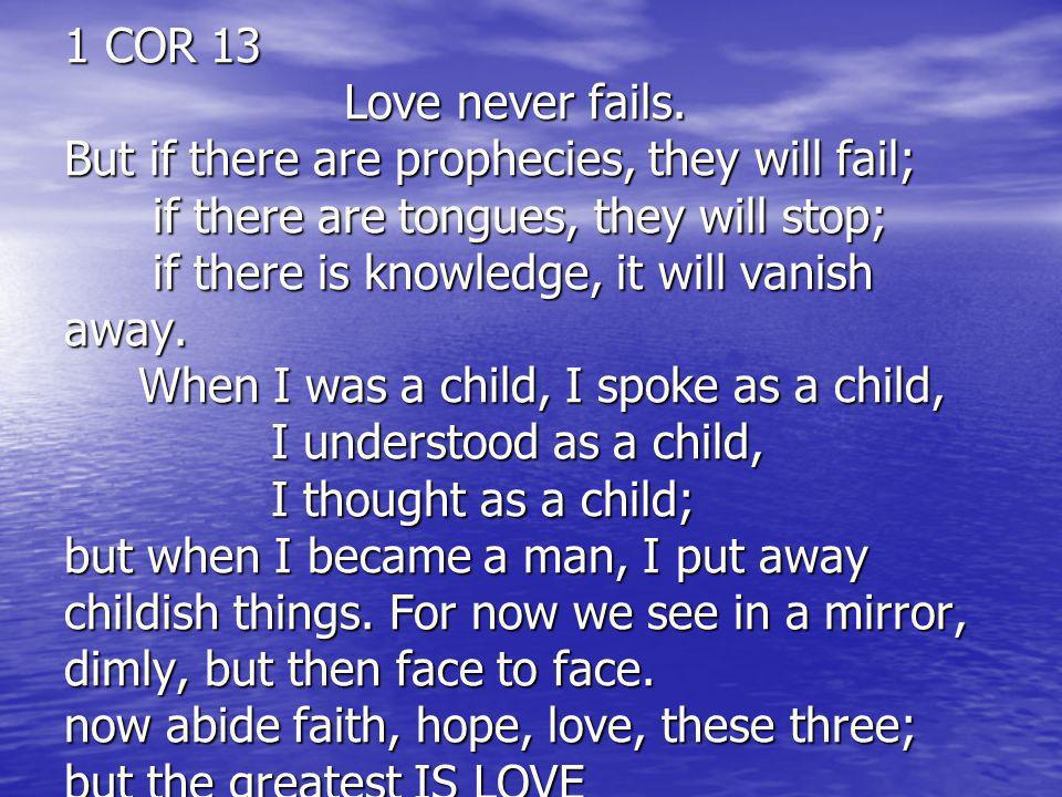 1 COR 13 Love never fails.