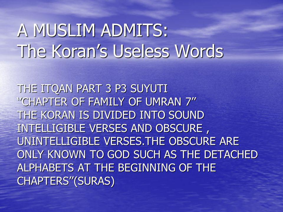 A MUSLIM ADMITS: The Koran's Useless Words THE ITQAN PART 3 P3 SUYUTI ''CHAPTER OF FAMILY OF UMRAN 7'' THE KORAN IS DIVIDED INTO SOUND INTELLIGIBLE VERSES AND OBSCURE , UNINTELLIGIBLE VERSES.THE OBSCURE ARE ONLY KNOWN TO GOD SUCH AS THE DETACHED ALPHABETS AT THE BEGINNING OF THE CHAPTERS''(SURAS)