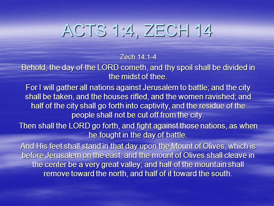 ACTS 1:4, ZECH 14 Zech 14:1-4. Behold, the day of the LORD cometh, and thy spoil shall be divided in the midst of thee.