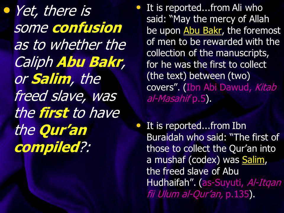 Yet, there is some confusion as to whether the Caliph Abu Bakr, or Salim, the freed slave, was the first to have the Qur'an compiled :