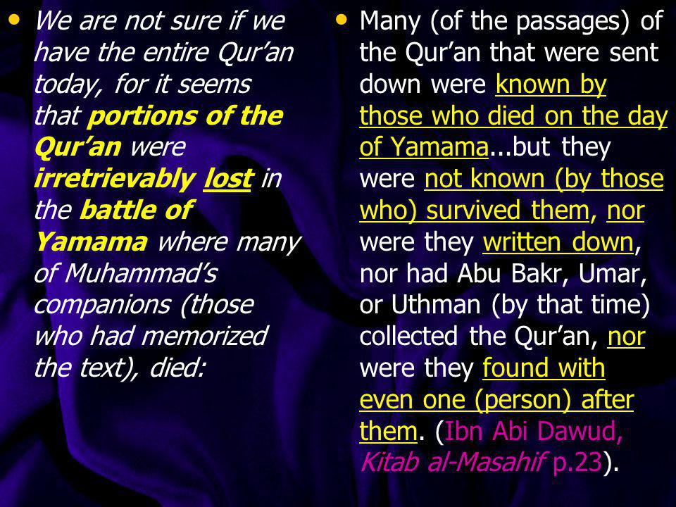 We are not sure if we have the entire Qur'an today, for it seems that portions of the Qur'an were irretrievably lost in the battle of Yamama where many of Muhammad's companions (those who had memorized the text), died: