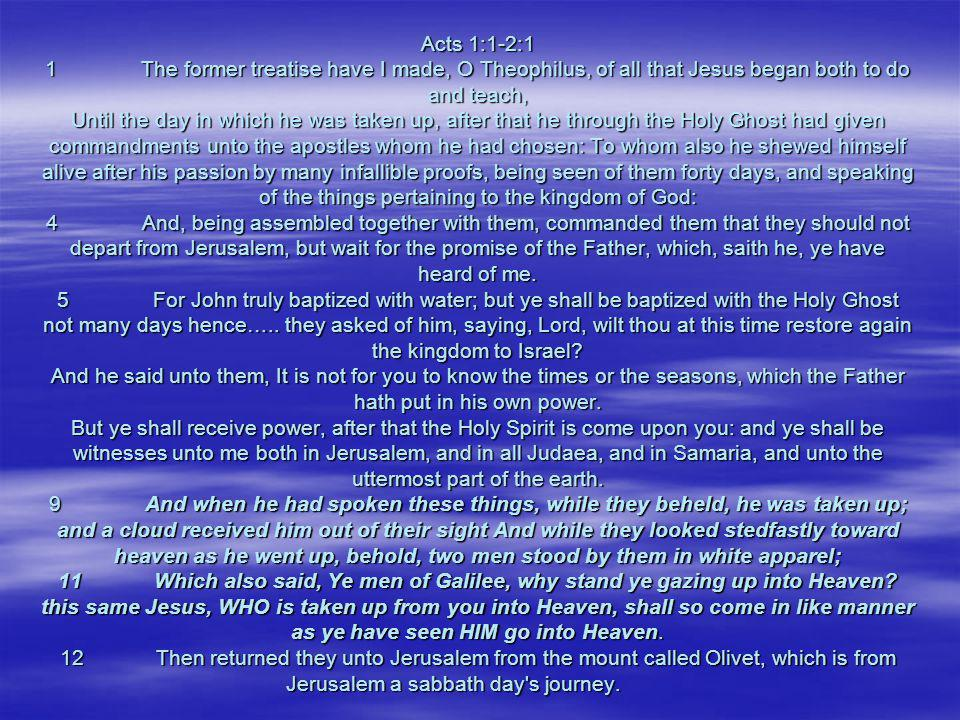 Acts 1:1-2:1 1 The former treatise have I made, O Theophilus, of all that Jesus began both to do and teach, Until the day in which he was taken up, after that he through the Holy Ghost had given commandments unto the apostles whom he had chosen: To whom also he shewed himself alive after his passion by many infallible proofs, being seen of them forty days, and speaking of the things pertaining to the kingdom of God: 4 And, being assembled together with them, commanded them that they should not depart from Jerusalem, but wait for the promise of the Father, which, saith he, ye have heard of me.