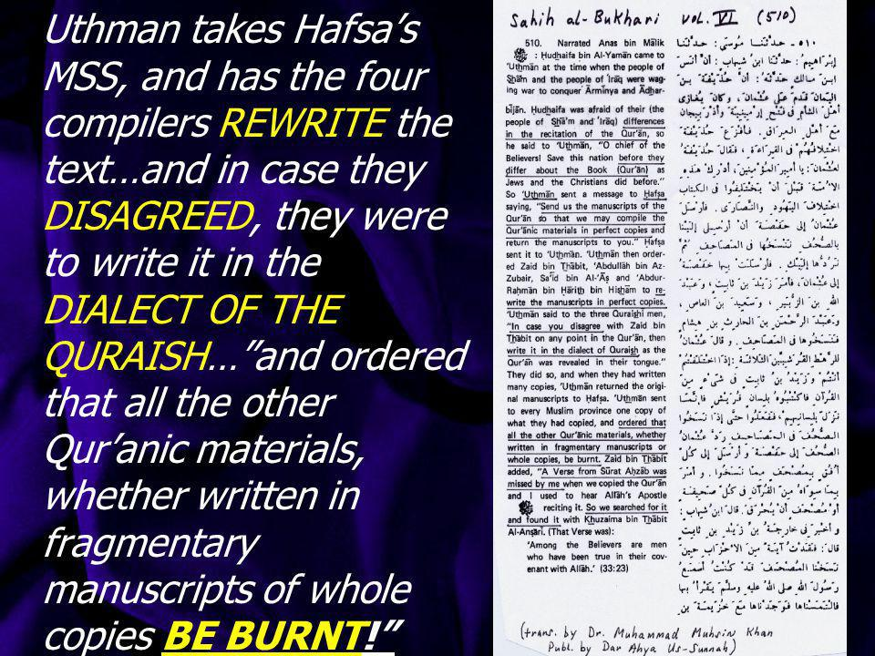 Uthman takes Hafsa's MSS, and has the four compilers REWRITE the text…and in case they DISAGREED, they were to write it in the DIALECT OF THE QURAISH… and ordered that all the other Qur'anic materials, whether written in fragmentary manuscripts of whole copies BE BURNT!