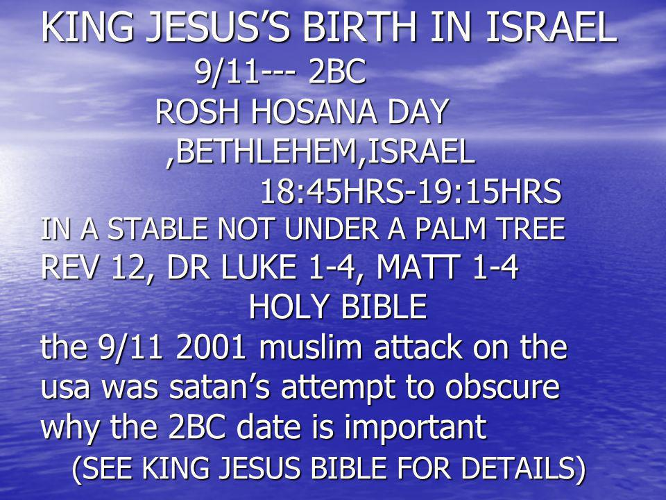 KING JESUS'S BIRTH IN ISRAEL 9/11--- 2BC ROSH HOSANA DAY ,BETHLEHEM,ISRAEL 18:45HRS-19:15HRS IN A STABLE NOT UNDER A PALM TREE REV 12, DR LUKE 1-4, MATT 1-4 HOLY BIBLE the 9/11 2001 muslim attack on the usa was satan's attempt to obscure why the 2BC date is important (SEE KING JESUS BIBLE FOR DETAILS)