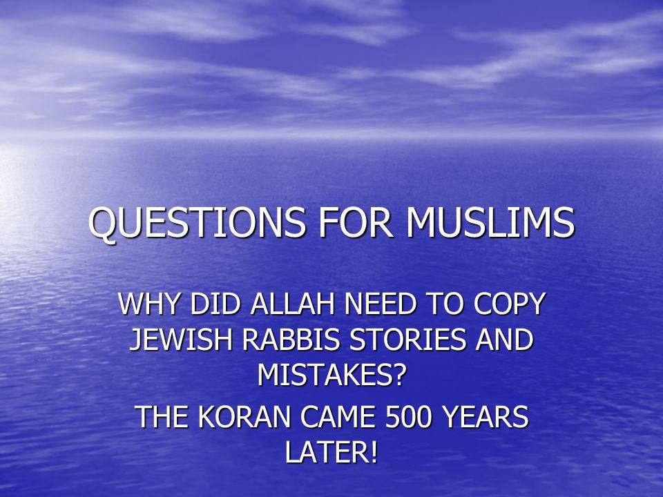 QUESTIONS FOR MUSLIMS WHY DID ALLAH NEED TO COPY JEWISH RABBIS STORIES AND MISTAKES.