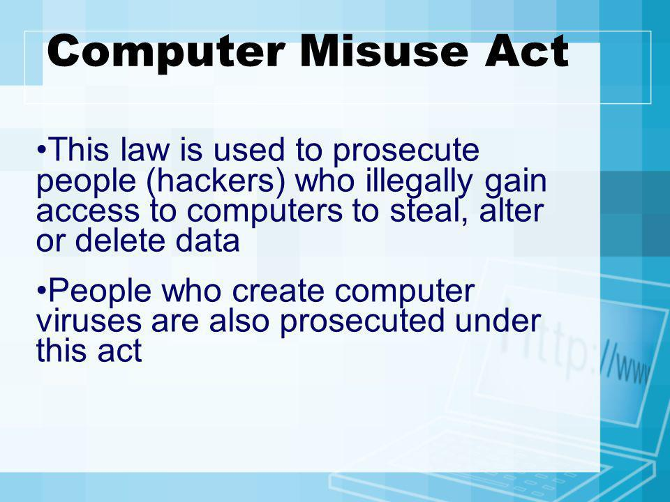 Computer Misuse Act This law is used to prosecute people (hackers) who illegally gain access to computers to steal, alter or delete data.