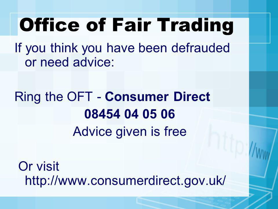 Office of Fair Trading If you think you have been defrauded or need advice: Ring the OFT - Consumer Direct.
