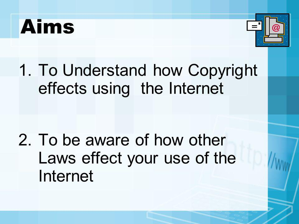 Aims To Understand how Copyright effects using the Internet