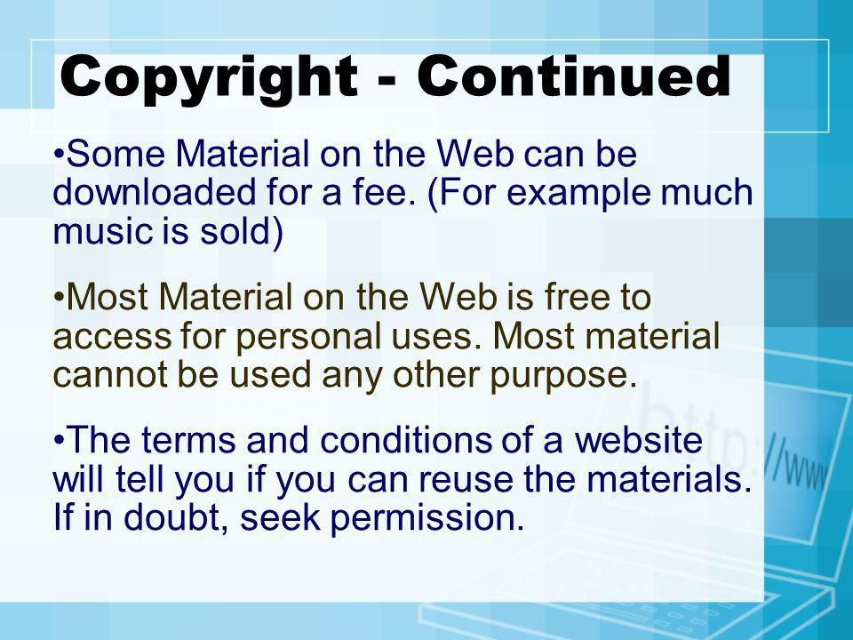 Copyright - Continued Some Material on the Web can be downloaded for a fee. (For example much music is sold)