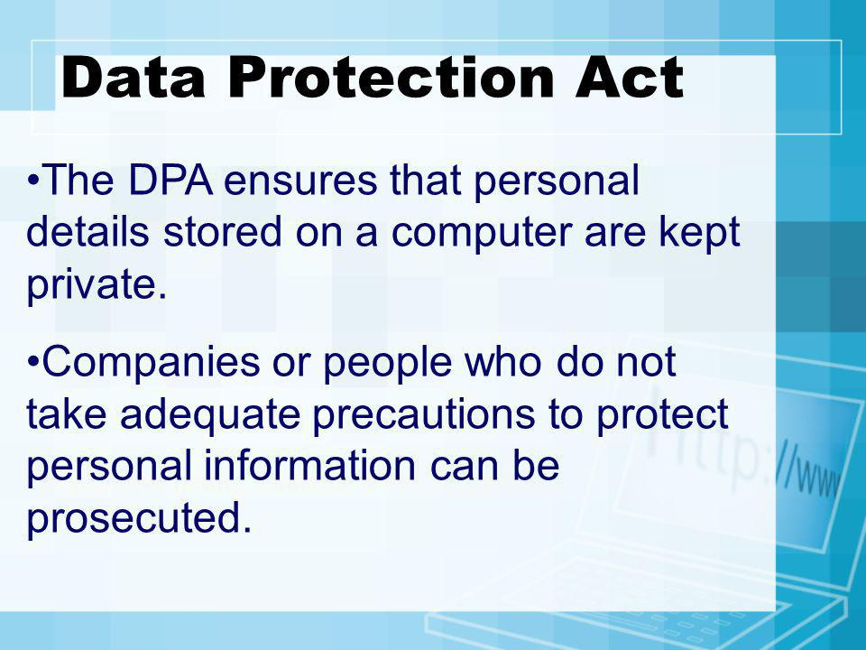 Data Protection Act The DPA ensures that personal details stored on a computer are kept private.