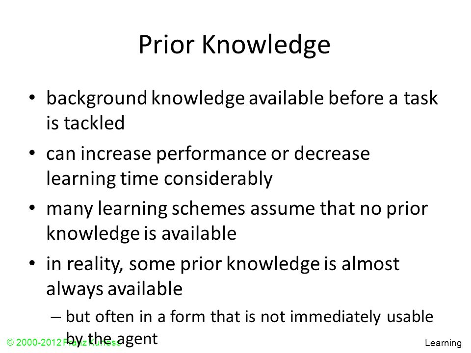 Prior Knowledge background knowledge available before a task is tackled. can increase performance or decrease learning time considerably.
