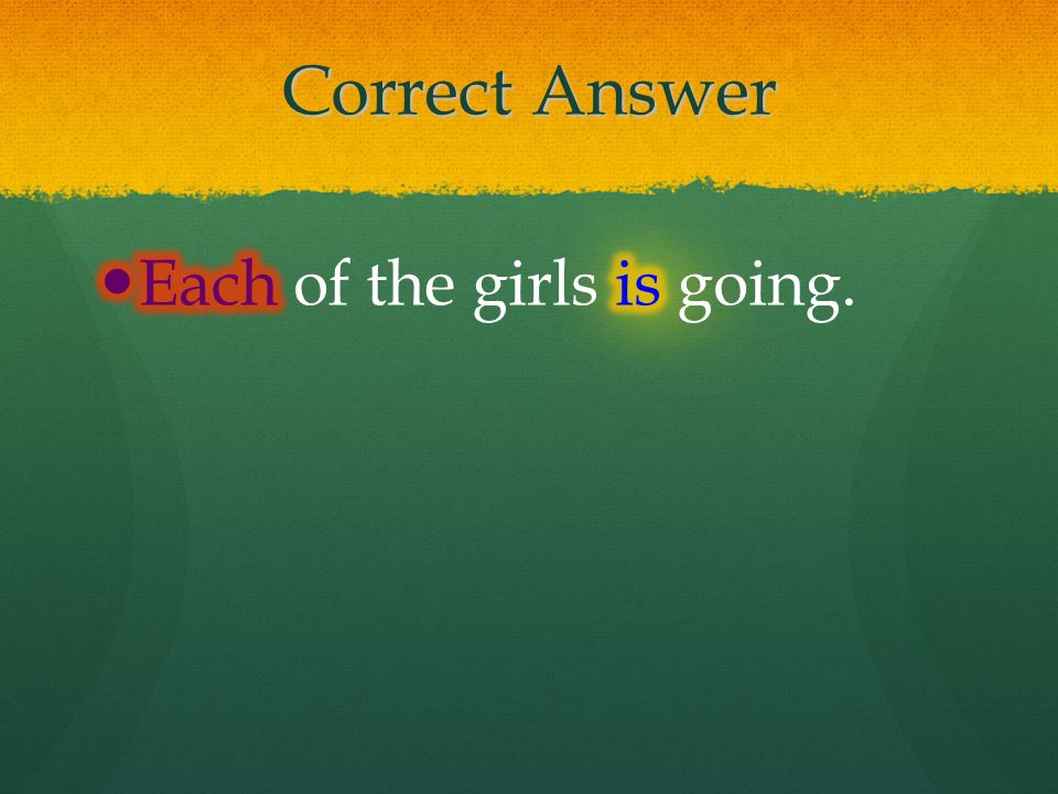 Correct Answer Each of the girls is going.