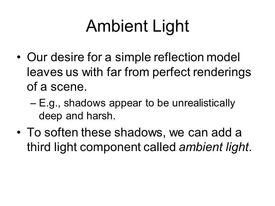 Ambient LightOur desire for a simple reflection model leaves us with far from perfect renderings of a scene.