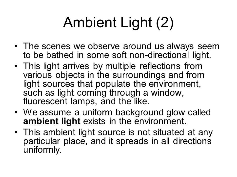 Ambient Light (2) The scenes we observe around us always seem to be bathed in some soft non-directional light.