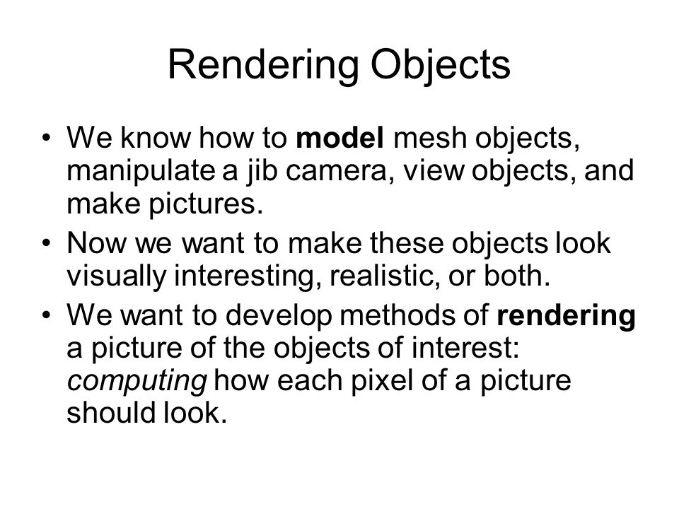 Rendering ObjectsWe know how to model mesh objects, manipulate a jib camera, view objects, and make pictures.