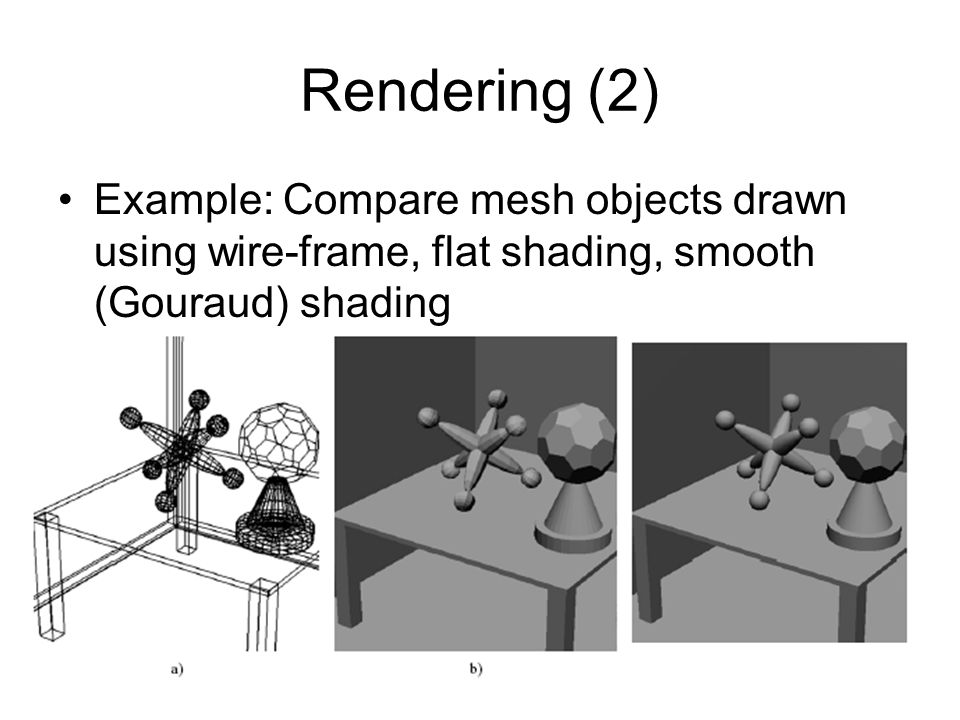 Rendering (2) Example: Compare mesh objects drawn using wire-frame, flat shading, smooth (Gouraud) shading.