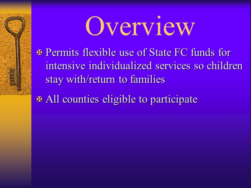 Overview Permits flexible use of State FC funds for intensive individualized services so children stay with/return to families.